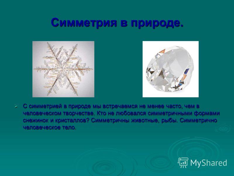 Симметрия в природе. С симметрией в природе мы встречаемся не менее часто, чем в человеческом творчестве. Кто не любовался симметричными формами снежинок и кристаллов? Симметричны животные, рыбы. Симметрично человеческое тело. С симметрией в природе