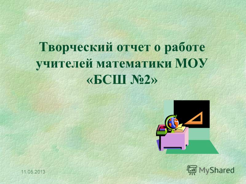 11.05.2013 Творческий отчет о работе учителей математики МОУ «БСШ 2»