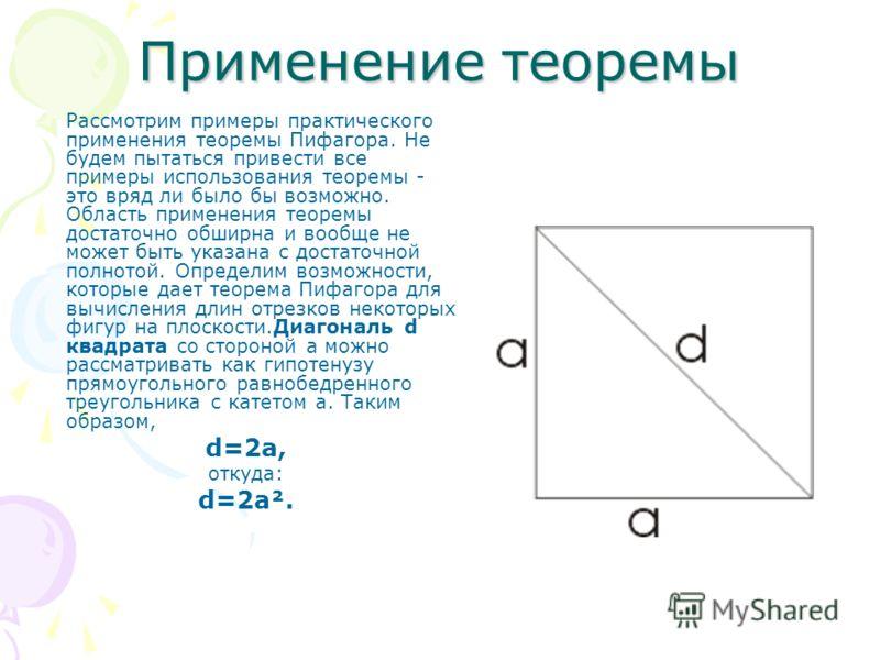 Применение теоремы Рассмотрим примеры практического применения теоремы Пифагора. Не будем пытаться привести все примеры использования теоремы - это вряд ли было бы возможно. Область применения теоремы достаточно обширна и вообще не может быть указана