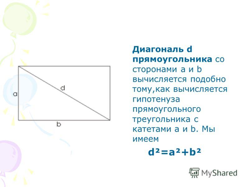 Диагональ d прямоугольника со сторонами а и b вычисляется подобно тому,как вычисляется гипотенуза прямоугольного треугольника с катетами a и b. Мы имеем d²=a²+b²