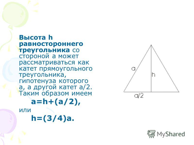 Высота h равностороннего треугольника со стороной а может рассматриваться как катет прямоугольного треугольника, гипотенуза которого а, а другой катет a/2. Таким образом имеем a=h+(a/2), или h=(3/4)a.