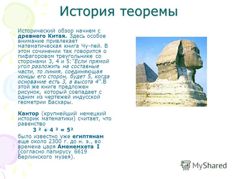 История теоремы Исторический обзор начнем с древнего Китая. Здесь особое внимание привлекает математическая книга Чу-пей. В этом сочинении так говорится о пифагоровом треугольнике со сторонами 3, 4 и 5: