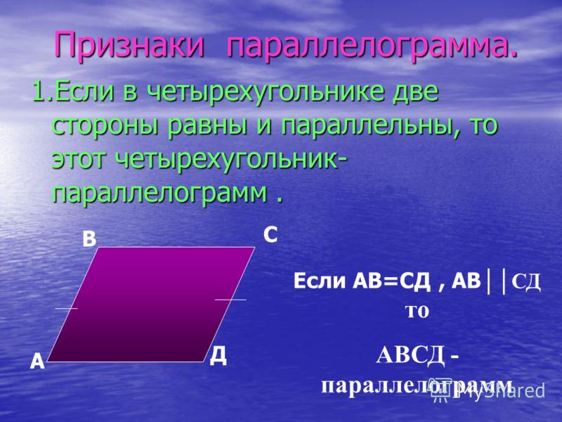 Признаки параллелограмма. 1.Если в четырехугольнике две стороны равны и параллельны, то этот четырехугольник- параллелограмм. А В С Д Если АВ=СД, АВ СД то АВСД - параллелограмм