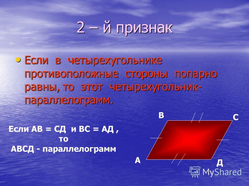 2 – й признак Если в четырехугольнике противоположные стороны попарно равны, то этот четырехугольник- параллелограмм. Если в четырехугольнике противоположные стороны попарно равны, то этот четырехугольник- параллелограмм. А В С Д Если АВ = СД и ВС =