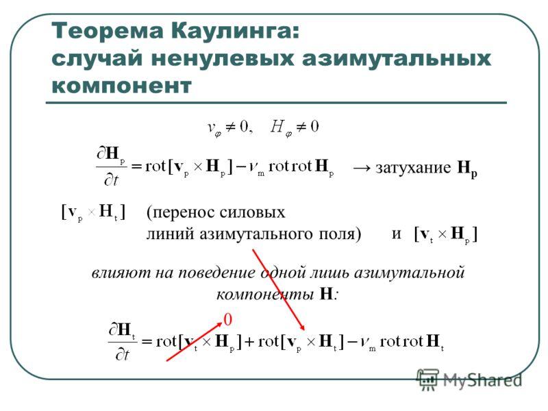Теорема Каулинга: случай ненулевых азимутальных компонент (перенос силовых линий азимутального поля) влияют на поведение одной лишь азимутальной компоненты H: и затухание Н p 0