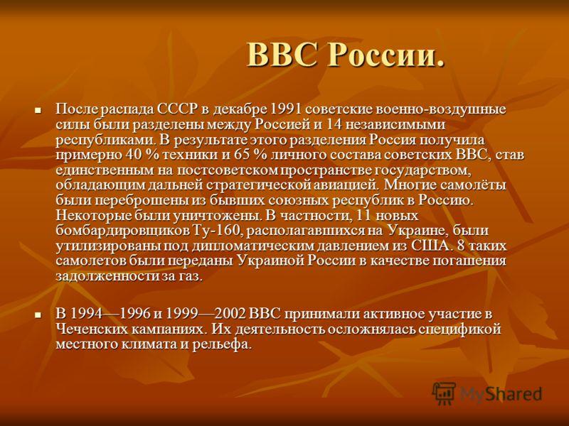 ВВС России. ВВС России. После распада СССР в декабре 1991 советские военно-воздушные силы были разделены между Россией и 14 независимыми республиками. В результате этого разделения Россия получила примерно 40 % техники и 65 % личного состава советски