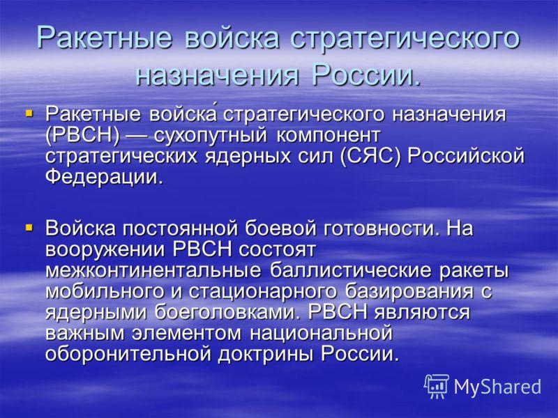 Ракетные войска стратегического назначения России. Ракетные войска́ стратегического назначения (РВСН) сухопутный компонент стратегических ядерных сил (СЯС) Российской Федерации. Ракетные войска́ стратегического назначения (РВСН) сухопутный компонент