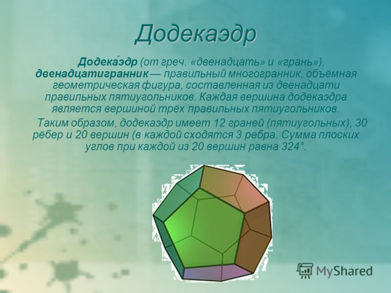 Додекаэдр Додека́эдр (от греч. «двенадцать» и «грань»), двенадцатигранник правильный многогранник, объёмная геометрическая фигура, составленная из двенадцати правильных пятиугольников. Каждая вершина додекаэдра является вершиной трёх правильных пятиу