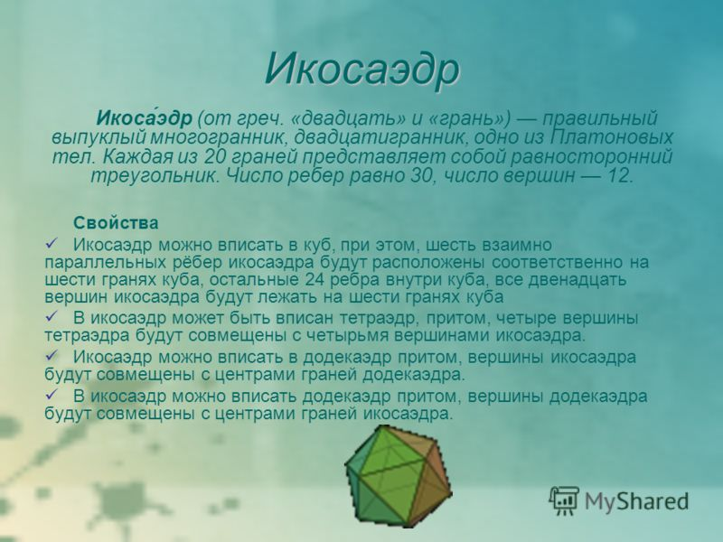 Икосаэдр Икоса́эдр (от греч. «двадцать» и «грань») правильный выпуклый многогранник, двадцатигранник, одно из Платоновых тел. Каждая из 20 граней представляет собой равносторонний треугольник. Число ребер равно 30, число вершин 12. Свойства Икосаэдр