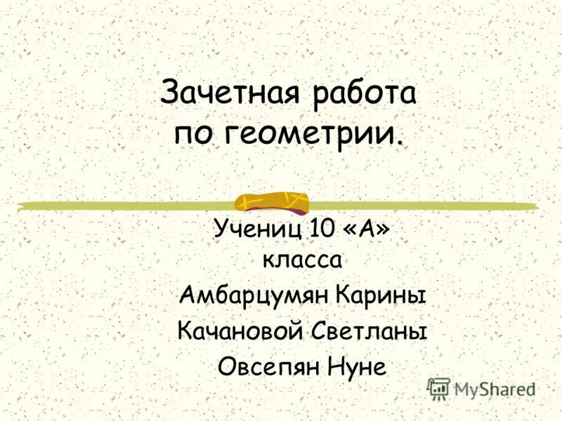 Зачетная работа по геометрии. Учениц 10 «А» класса Амбарцумян Карины Качановой Светланы Овсепян Нуне