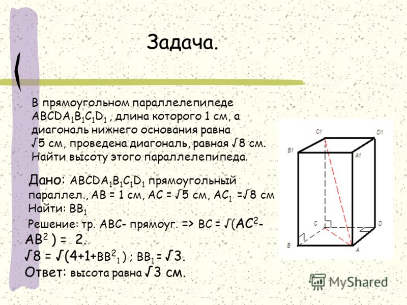 Задача. В прямоугольном параллелепипеде ABCDA 1 B 1 C 1 D 1, длина которого 1 см, а диагональ нижнего основания равна 5 см, проведена диагональ, равная 8 см. Найти высоту этого параллелепипеда. Дано: ABCDA 1 B 1 C 1 D 1 прямоугольный параллел., AB =