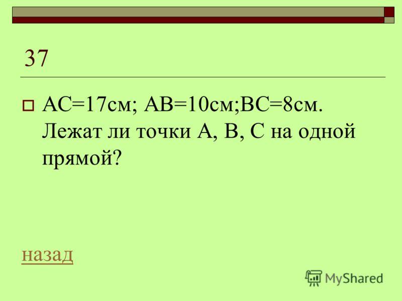 37 АС=17см; АВ=10см;ВС=8см. Лежат ли точки А, В, С на одной прямой? назад
