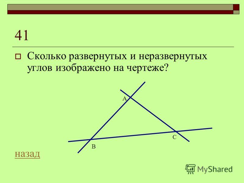 41 Сколько развернутых и неразвернутых углов изображено на чертеже? назад A B C