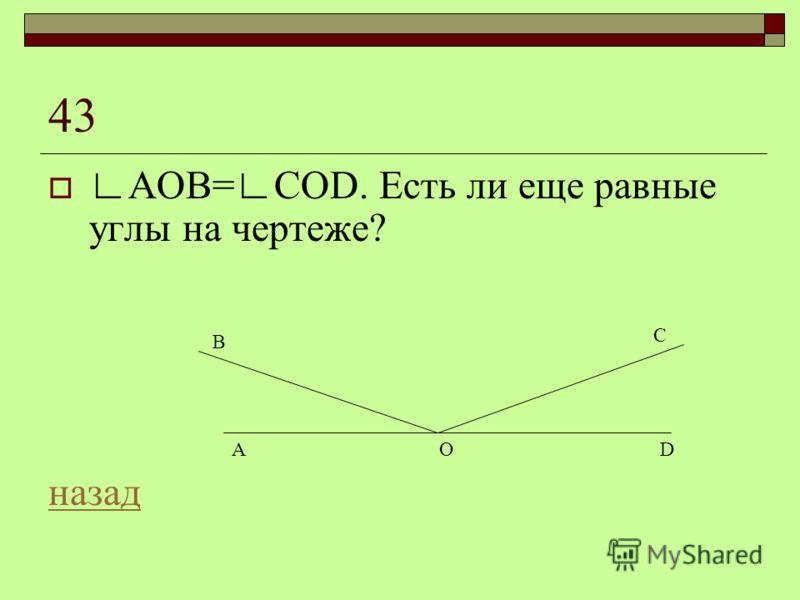 43 АОВ=СОD. Есть ли еще равные углы на чертеже? назад OA B C D