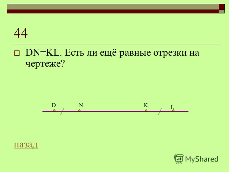 44 DN=KL. Есть ли ещё равные отрезки на чертеже? назад DNK L