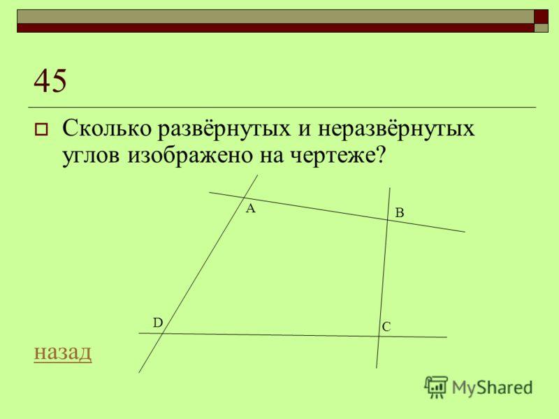 45 Сколько развёрнутых и неразвёрнутых углов изображено на чертеже? назад A D B C