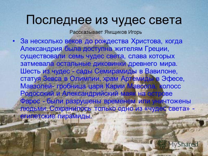 5 Последнее из чудес света За несколько веков до рождества Христова, когда Александрия была доступна жителям Греции, существовали семь чудес света, слава которых затмевала остальные диковинки древнего мира. Шесть из чудес - сады Семирамиды в Вавилоне