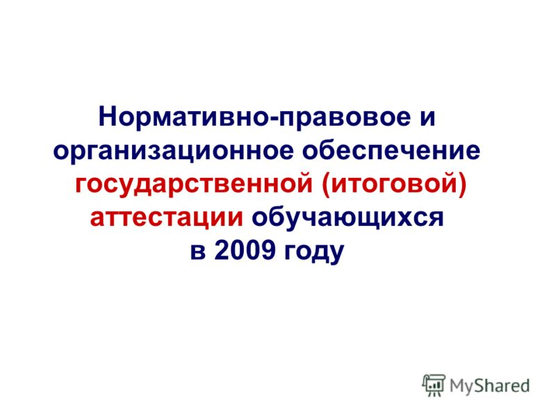 Нормативно-правовое и организационное обеспечение государственной (итоговой) аттестации обучающихся в 2009 году