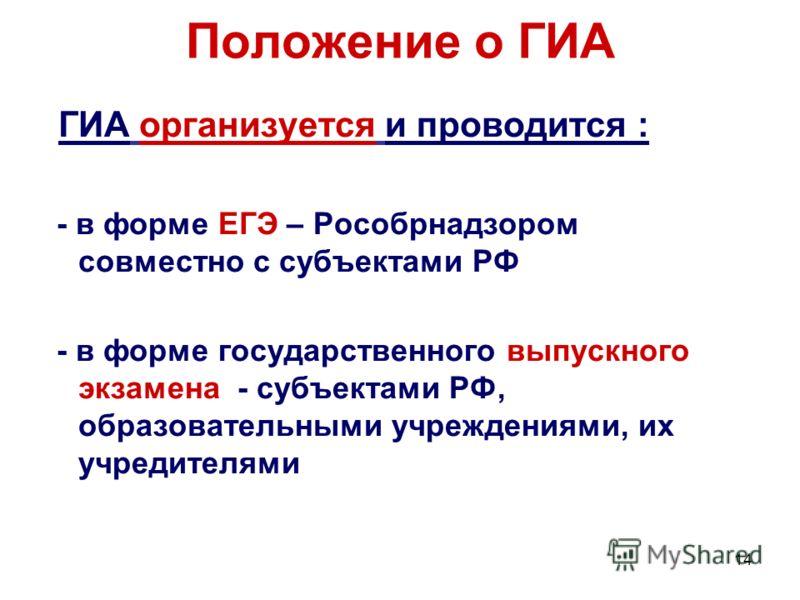 14 Положение о ГИА ГИА организуется и проводится : - в форме ЕГЭ – Рособрнадзором совместно с субъектами РФ - в форме государственного выпускного экзамена - субъектами РФ, образовательными учреждениями, их учредителями