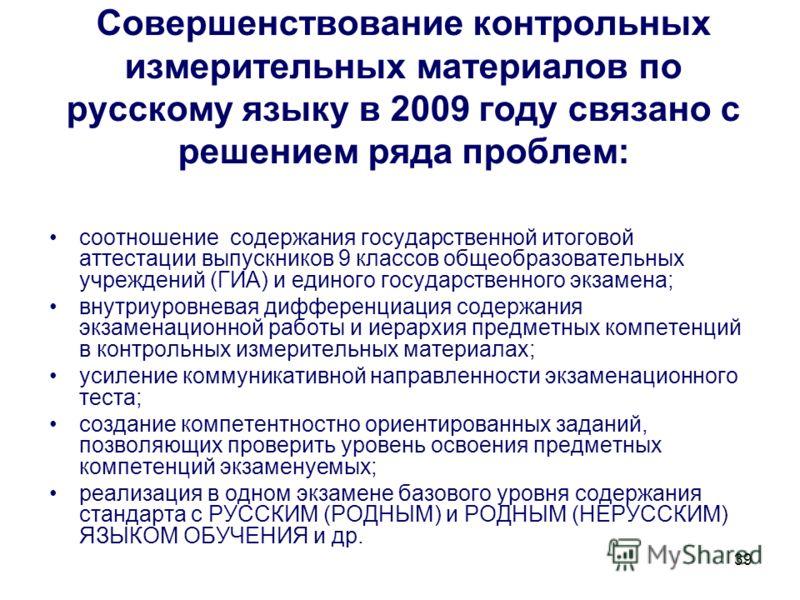 39 Совершенствование контрольных измерительных материалов по русскому языку в 2009 году связано с решением ряда проблем: соотношение содержания государственной итоговой аттестации выпускников 9 классов общеобразовательных учреждений (ГИА) и единого г