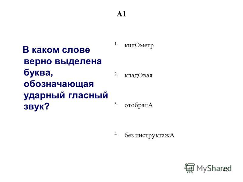 42 A1 В каком слове верно выделена буква, обозначающая ударный гласный звук? 1. килОметр 2. кладОвая 3. отобралА 4. без инструктажА