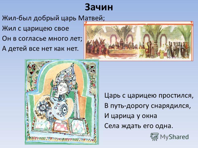 Зачин Жил-был добрый царь Матвей; Жил с царицею свое Он в согласье много лет; А детей все нет как нет. Царь с царицею простился, В путь-дорогу снарядился, И царица у окна Села ждать его одна.