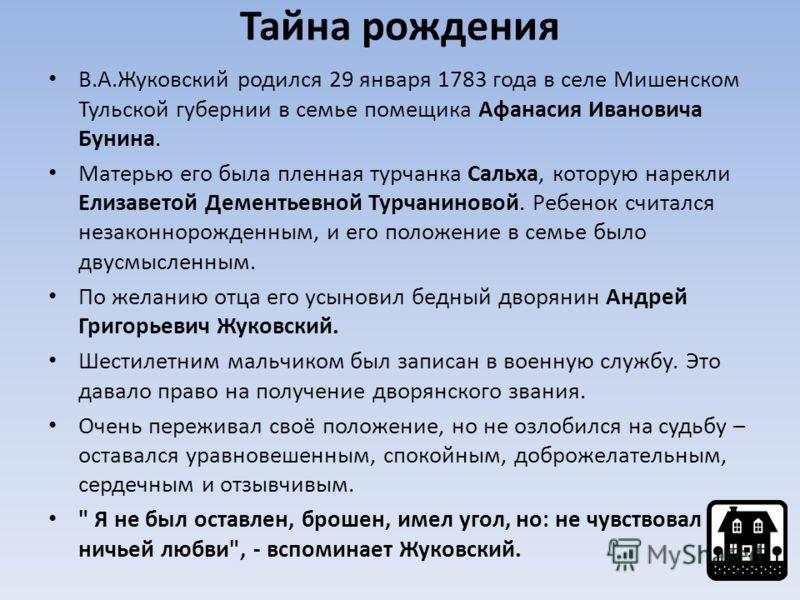 Тайна рождения В.А.Жуковский родился 29 января 1783 года в селе Мишенском Тульской губернии в семье помещика Афанасия Ивановича Бунина. Матерью его была пленная турчанка Сальха, которую нарекли Елизаветой Дементьевной Турчаниновой. Ребенок считался н