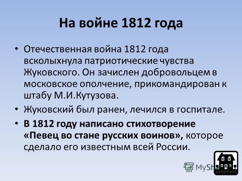На войне 1812 года Отечественная война 1812 года всколыхнула патриотические чувства Жуковского. Он зачислен добровольцем в московское ополчение, прикомандирован к штабу М.И.Кутузова. Жуковский был ранен, лечился в госпитале. В 1812 году написано стих