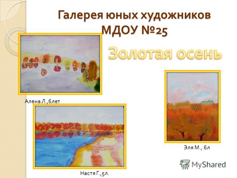 Галерея юных художников МДОУ 25 Алена Л.,6 лет Настя Г.,5 л. Эля М., 6 л