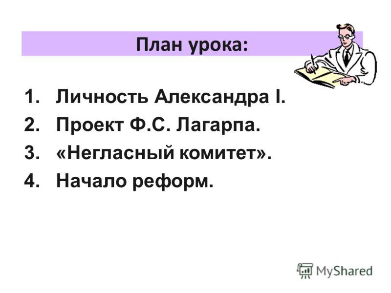 План урока: 1.Личность Александра I. 2.Проект Ф.С. Лагарпа. 3.«Негласный комитет». 4.Начало реформ.
