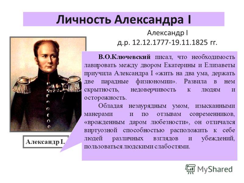 Личность Александра I Александр I д.р. 12.12.1777-19.11.1825 гг. С детства он разрывался между отцом и бабкой и поэтому в нем сформировались такие черты как лицемерие и двуличность. Его воспитателем был швейцарец Ф.С. Лагарп. Он дал наследнику европе