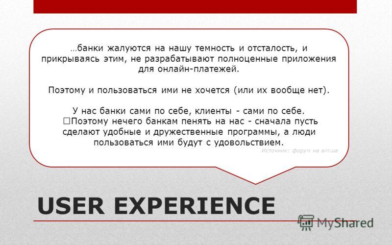 USER EXPERIENCE …банки жалуются на нашу темность и отсталость, и прикрываясь этим, не разрабатывают полноценные приложения для онлайн-платежей. Поэтому и пользоваться ими не хочется (или их вообще нет). У нас банки сами по себе, клиенты - сами по себ