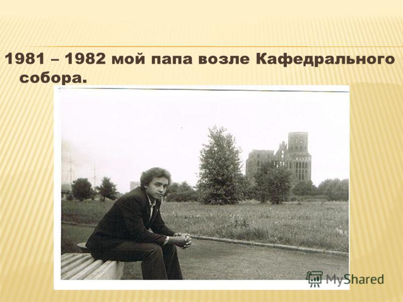 1981 – 1982 мой папа возле Кафедрального собора.