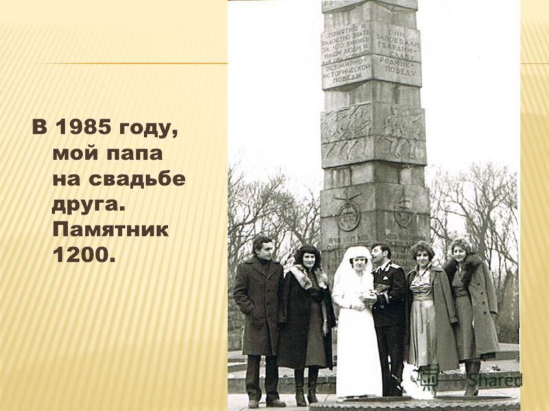 В 1985 году, мой папа на свадьбе друга. Памятник 1200.