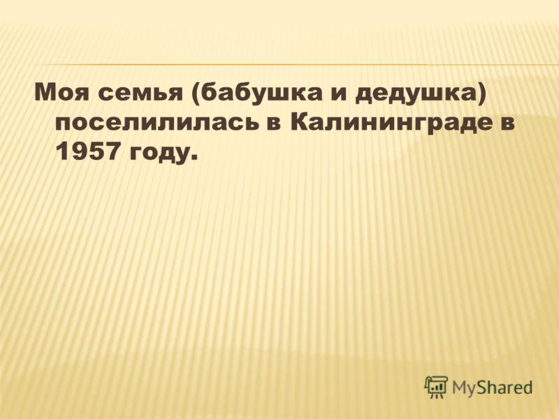 Моя семья (бабушка и дедушка) поселилилась в Калининграде в 1957 году.
