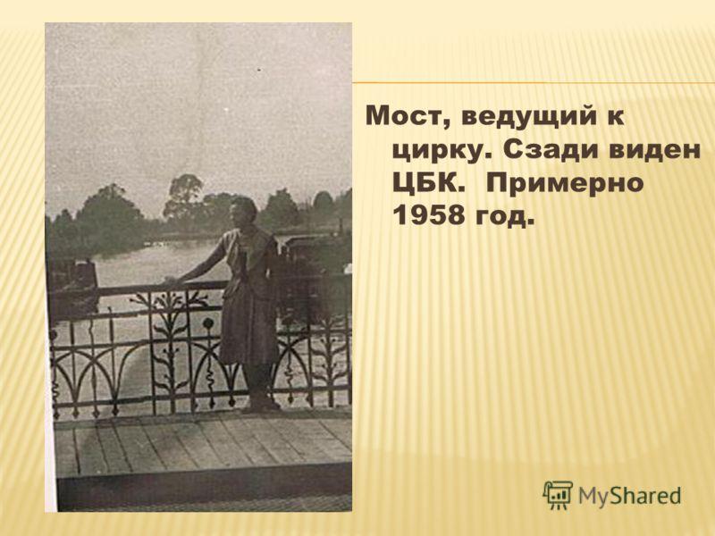 Мост, ведущий к цирку. Сзади виден ЦБК. Примерно 1958 год.