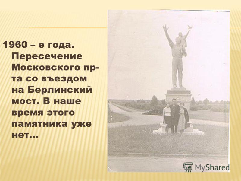 1960 – е года. Пересечение Московского пр- та со въездом на Берлинский мост. В наше время этого памятника уже нет…