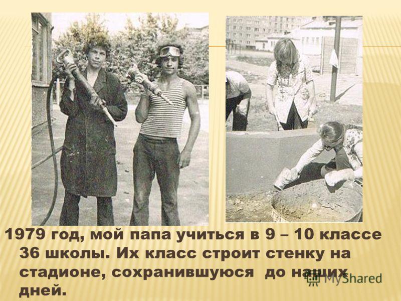 1979 год, мой папа учиться в 9 – 10 классе 36 школы. Их класс строит стенку на стадионе, сохранившуюся до наших дней.
