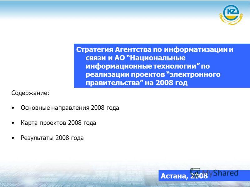 Стратегия Агентства по информатизации и связи и АО Национальные информационные технологии по реализации проектов электронного правительства на 2008 год Астана, 2008 Содержание: Основные направления 2008 года Карта проектов 2008 года Результаты 2008 г