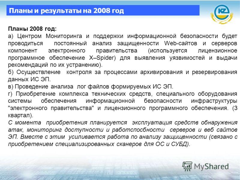 Планы 2008 год: а) Центром Мониторинга и поддержки информационной безопасности будет проводиться постоянный анализ защищенности Web-сайтов и серверов компонент электронного правительства (используется лицензионное программное обеспечение X–Spider) дл