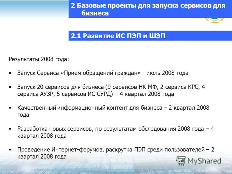 2.1 Развитие ИС ПЭП и ШЭП Результаты 2008 года: Запуск Сервиса «Прием обращений граждан» - июль 2008 года Запуск 20 сервисов для бизнеса (9 сервисов НК МФ, 2 сервиса КРС, 4 сервиса АУЗР, 5 сервисов ИС СУРД) – 4 квартал 2008 года Качественный информац