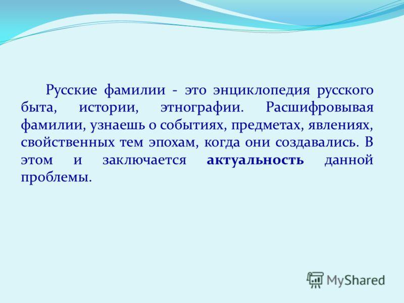 Русские фамилии - это энциклопедия русского быта, истории, этнографии. Расшифровывая фамилии, узнаешь о событиях, предметах, явлениях, свойственных тем эпохам, когда они создавались. В этом и заключается актуальность данной проблемы.