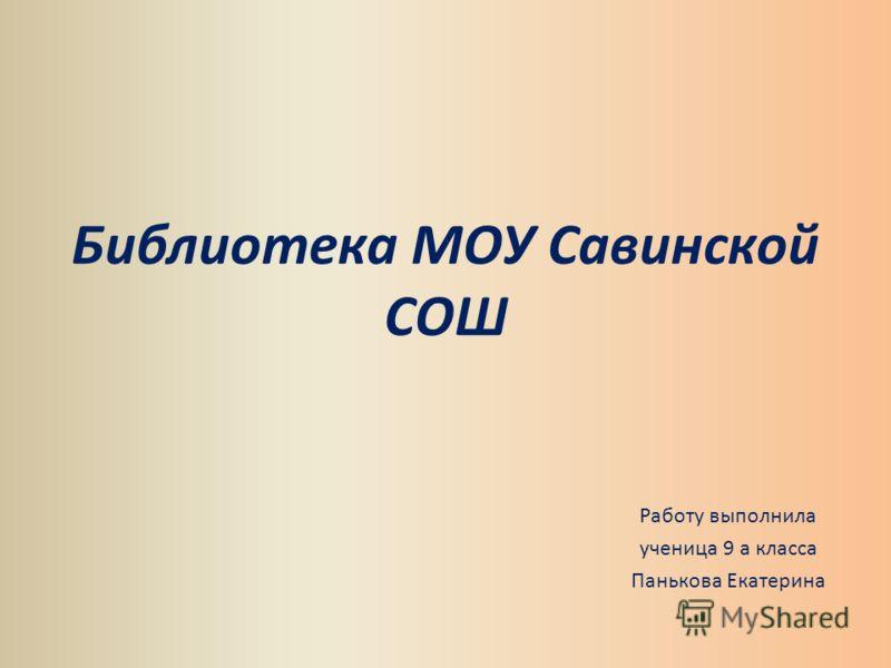 Библиотека МОУ Савинской СОШ Работу выполнила ученица 9 а класса Панькова Екатерина