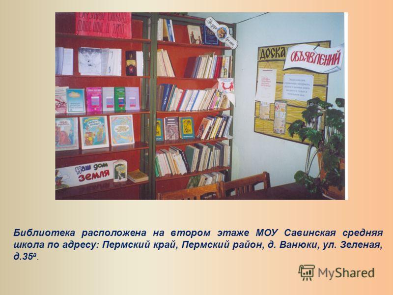 Библиотека расположена на втором этаже МОУ Савинская средняя школа по адресу: Пермский край, Пермский район, д. Ванюки, ул. Зеленая, д.35 а.