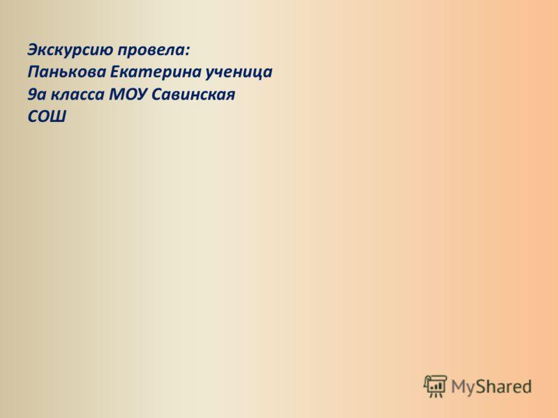 Экскурсию провела: Панькова Екатерина ученица 9а класса МОУ Савинская СОШ