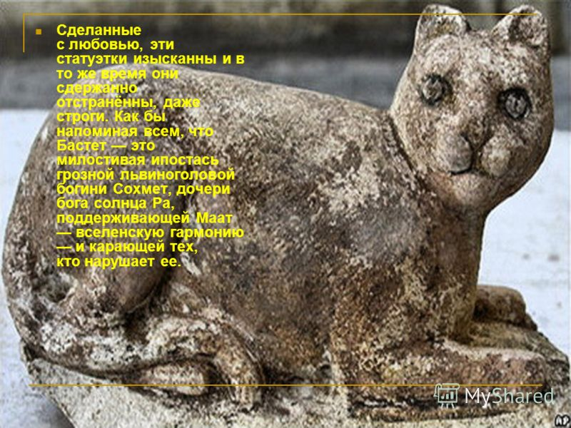 Сделанные с любовью, эти статуэтки изысканны и в то же время они сдержанно отстранённы, даже строги. Как бы напоминая всем, что Бастет это милостивая ипостась грозной львиноголовой богини Сохмет, дочери бога солнца Ра, поддерживающей Маат вселенскую