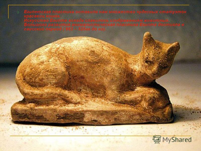 Египетская пластика оставила нам множество чудесных статуэток красавиц кошек. Искусство Египта всегда славилось изображением животных. Большого развития анималистическая пластика Египта достигла в саисский период ( 663 – 525гг до нэ).