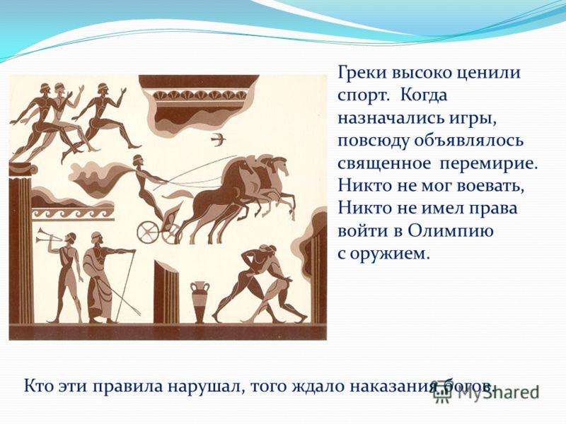 Греки высоко ценили спорт. Когда назначались игры, повсюду объявлялось священное перемирие. Никто не мог воевать, Никто не имел права войти в Олимпию с оружием. Кто эти правила нарушал, того ждало наказания богов.