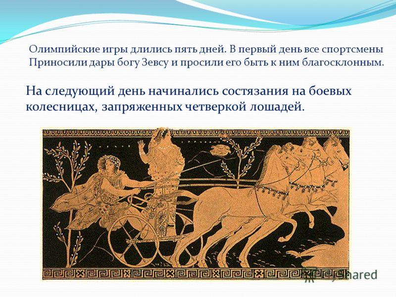 Олимпийские игры длились пять дней. В первый день все спортсмены Приносили дары богу Зевсу и просили его быть к ним благосклонным. На следующий день начинались состязания на боевых колесницах, запряженных четверкой лошадей.