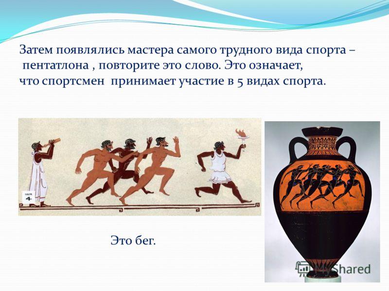 Затем появлялись мастера самого трудного вида спорта – пентатлона, повторите это слово. Это означает, что спортсмен принимает участие в 5 видах спорта. Это бег.